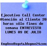 Ejecutivo Call Center Atención al Cliente 20 horas sólo fines de semana ENTREVISTA LUNES 09 DE JULIO