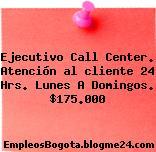 Ejecutivo Call Center. Atención al cliente 24 Hrs. Lunes A Domingos. $175.000