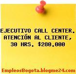 EJECUTIVO CALL CENTER. ATENCIÓN AL CLIENTE, 30 HRS. $280.000