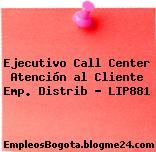Ejecutivo Call Center Atención al Cliente Emp. Distrib – LIP881