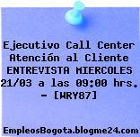 Ejecutivo Call Center Atención al Cliente ENTREVISTA MIERCOLES 21/03 a las 09:00 hrs. – [WRY87]