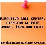 EJECUTIVO CALL CENTER. ATENCIÓN CLIENTE 45HRS. $424.000 ENTEL