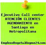 Ejecutivo Call center ATENCIÓN CLIENTES AGENDAMIENTO en Santiago en Metropolitana