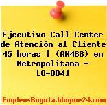 Ejecutivo Call Center de Atención al Cliente 45 horas | (AN466) en Metropolitana – [O-884]