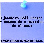 Ejecutivo Call Center – Retención y atención de cliente