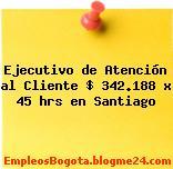 Ejecutivo de Atención al Cliente $ 342.188 x 45 hrs en Santiago