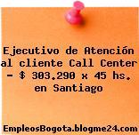 Ejecutivo de Atención al cliente Call Center – $ 303.290 x 45 hs. en Santiago