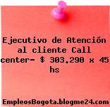 Ejecutivo de Atención al cliente Call center- $ 303.290 x 45 hs