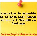 Ejecutivo de Atención al Cliente Call Center 45 hrs x $ 325.000 en Santiago
