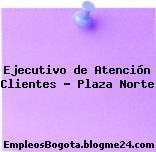 Ejecutivo de Atención Clientes – Plaza Norte