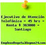 Ejecutivo de Atención Telefónica 45 hrs Renta $ 363.000 – Santiago