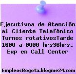 Ejecutivoa de Atención al Cliente Telefónico Turnos rotativosTarde 1600 a 0000 hrs36hrs. Exp en Call Center