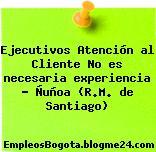 Ejecutivos Atención al Cliente No es necesaria experiencia – Ñuñoa (R.M. de Santiago)