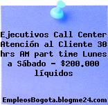 Ejecutivos Call Center Atención al Cliente 30 hrs AM part time Lunes a Sábado – $200.000 líquidos
