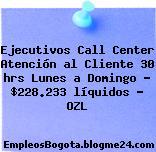 Ejecutivos Call Center Atención al Cliente 30 hrs Lunes a Domingo – $228.233 líquidos – OZL