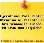 Ejecutivos Call Center Atención al Cliente 30 hrs semanales Turnos PM $246.000 líquidos