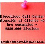 Ejecutivos Call Center Atención al Cliente 45 hrs semanales – $330.000 líquidos