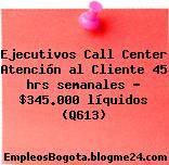 Ejecutivos Call Center Atención al Cliente 45 hrs semanales – $345.000 líquidos (Q613)