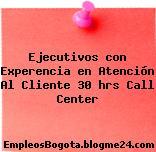 Ejecutivos con Experencia en Atención Al Cliente 30 hrs Call Center