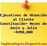 Ejecutivos de Atención al Cliente Constitución- Meses de Junio y Julio -$450.000