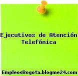 Ejecutivos de Atención Telefónica