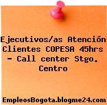 Ejecutivos/as Atención Clientes COPESA 45hrs – Call center Stgo. Centro
