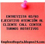 ENTREVISTA 02/03 EJECUTIVO ATENCIÓN AL CLIENTE CALL CENTER TURNOS ROTATIVOS
