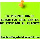 ENTREVISTA 08/02 EJECUTIVO CALL CENTER DE ATENCIÓN AL CLIENTE