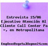 Entrevista 15/06 Ejecutivo Atención Al Cliente Call Center Pa ?, en Metropolitana