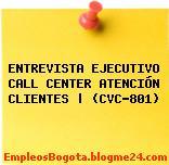 ENTREVISTA EJECUTIVO CALL CENTER ATENCIÓN CLIENTES | (CVC-801)