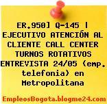 ER.950] Q-145 | EJECUTIVO ATENCIÓN AL CLIENTE CALL CENTER TURNOS ROTATIVOS ENTREVISTA 24/05 (emp. telefonia) en Metropolitana