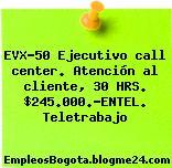 EVX-50 Ejecutivo call center. Atención al cliente, 30 HRS. $245.000.-ENTEL. Teletrabajo