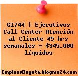 GI744 | Ejecutivos Call Center Atención al Cliente 45 hrs semanales – $345.000 líquidos
