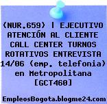 (NUR.659)   EJECUTIVO ATENCIÓN AL CLIENTE CALL CENTER TURNOS ROTATIVOS ENTREVISTA 14/06 (emp. telefonia) en Metropolitana [GCT460]