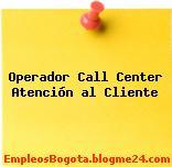 Operador Call Center Atención al Cliente