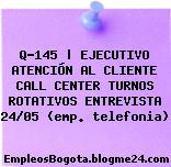 Q-145 | EJECUTIVO ATENCIÓN AL CLIENTE CALL CENTER TURNOS ROTATIVOS ENTREVISTA 24/05 (emp. telefonia)
