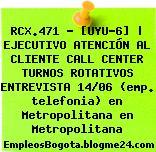 RCX.471 – [UYU-6] | EJECUTIVO ATENCIÓN AL CLIENTE CALL CENTER TURNOS ROTATIVOS ENTREVISTA 14/06 (emp. telefonia) en Metropolitana en Metropolitana