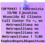(UFY943)   Entrevista 15/06 Ejecutivo Atención Al Cliente Call Center Pa ?, en Metropolitana en Metropolitana en Metropolitana en Metropolitana   (L06