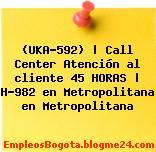 (UKA-592) | Call Center Atención al cliente 45 HORAS | H-982 en Metropolitana en Metropolitana