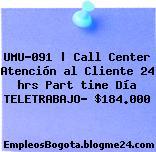 UMU-091 | Call Center Atención al Cliente 24 hrs Part time Día TELETRABAJO– $184.000