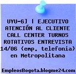 UYU-6]   EJECUTIVO ATENCIÓN AL CLIENTE CALL CENTER TURNOS ROTATIVOS ENTREVISTA 14/06 (emp. telefonia) en Metropolitana