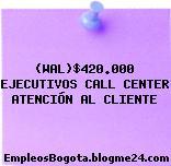(WAL)$420.000 EJECUTIVOS CALL CENTER ATENCIÓN AL CLIENTE
