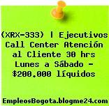 (XRX-333)   Ejecutivos Call Center Atención al Cliente 30 hrs Lunes a Sábado – $200.000 líquidos
