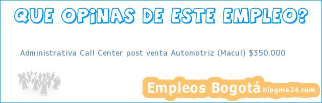 Administrativa Call Center post venta Automotriz (Macul) $350.000