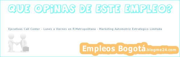 Ejecutivas Call Center Lunes a Viernes en R.Metropolitana – Marketing Automotriz Estrategico Limitada