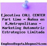 Ejecutiva CALL CENTER Part time – Ñuñoa en R.Metropolitana – Marketing Automotriz Estrategico Limitada