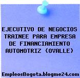EJECUTIVO DE NEGOCIOS TRAINEE PARA EMPRESA DE FINANCIAMIENTO AUTOMOTRIZ (OVALLE)