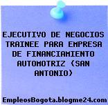 EJECUTIVO DE NEGOCIOS TRAINEE PARA EMPRESA DE FINANCIAMIENTO AUTOMOTRIZ (SAN ANTONIO)