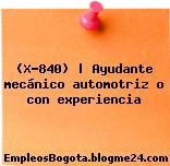 (X-840)   Ayudante mecánico automotriz o con experiencia