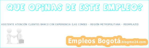 ASISTENTE ATENCIÓN CLIENTES BANCO CON EXPERIENCIA (LAS CONDES – REGIÓN METROPOLITANA – REEMPLAZO)
